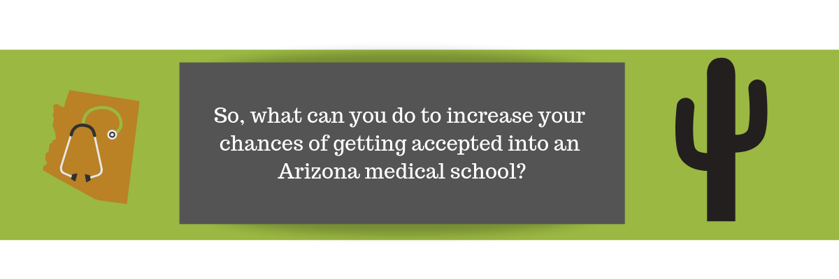 So, what can you do to increase your chances of getting accepted into an Arizona medical school?
